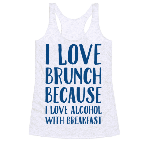 I Love Brunch Because I Love Alcohol With Breakfast Racerback Tank Top