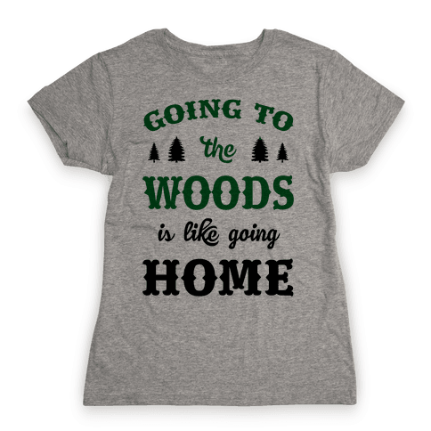 Going To The Woods Is Like Going Home Womens T-Shirt