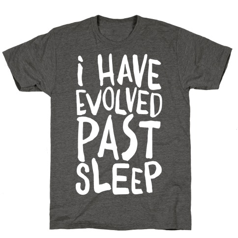 I Have Evolved Past Sleep T-Shirt