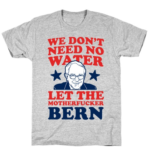 We Don't Need No Water Let the Mother Bern (uncensored) T-Shirt