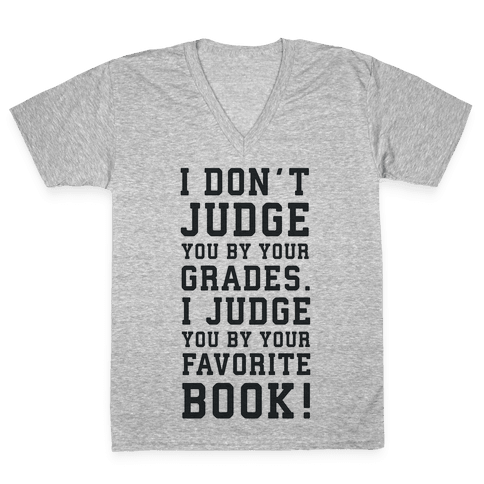 I Don't Judge You by Your Grades. I Judge You by Your Favorite Book. V-Neck Tee Shirt
