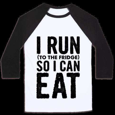 I Run (to the fridge) So I Can Eat Baseball Tee