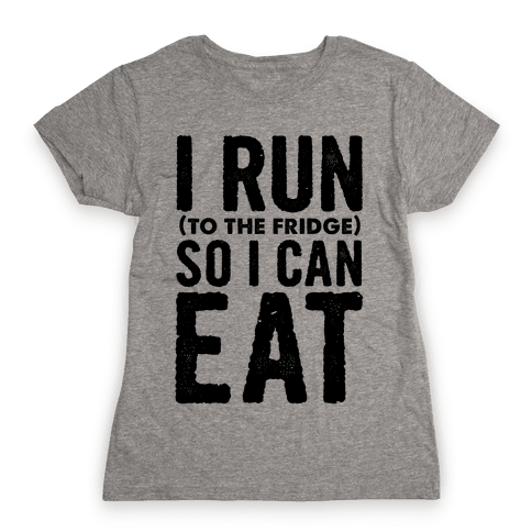 I Run (to the fridge) So I Can Eat Womens T-Shirt