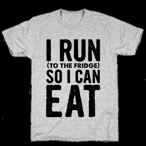I Run (to the fridge) So I Can Eat Mens T-Shirt
