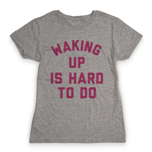 Waking Up Is Hard To Do Womens T-Shirt