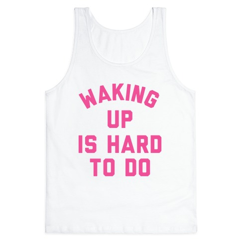 Waking Up Is Hard To Do Tank Top