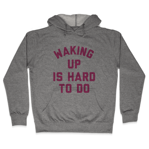 Waking Up Is Hard To Do Hooded Sweatshirt