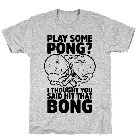 Play Some Pong? I Thought You Said Hit That Bong T-Shirt