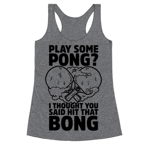 Play Some Pong? I Thought You Said Hit That Bong Racerback Tank Top