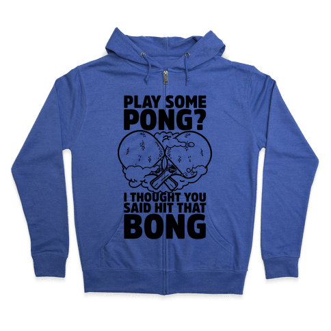 Play Some Pong? I Thought You Said Hit That Bong Zip Hoodie