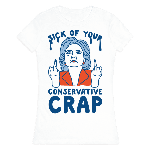 Sick Of Your Conservative Crap Womens T-Shirt