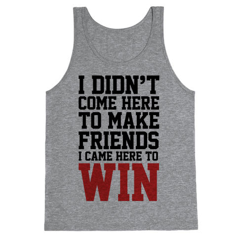 I Didn't Come Here To Make Friends, I Came Here To Win Tank Top