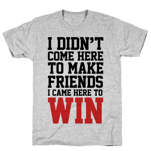 I Didn't Come Here To Make Friends, I Came Here To Win Mens T-Shirt