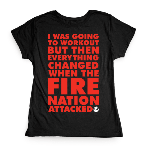 I Was Going To Workout But Then Everything Changed When The Fire Nation Attacked Womens T-Shirt