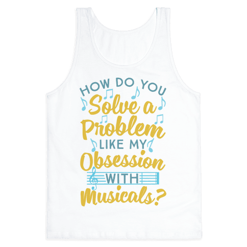 How Do You Solve A Problem Like My Obsession With Musicals? Tank Top