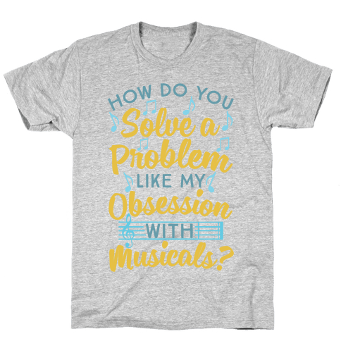 How Do You Solve A Problem Like My Obsession With Musicals? Mens T-Shirt