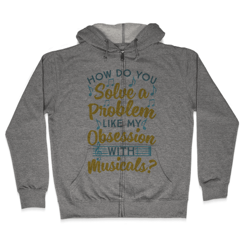 How Do You Solve A Problem Like My Obsession With Musicals? Zip Hoodie