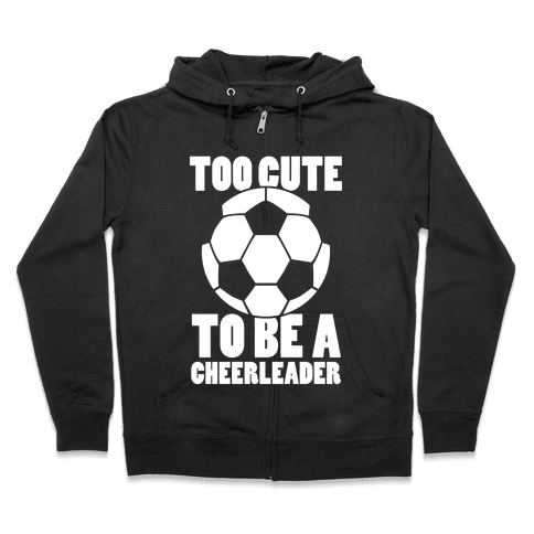 Too Cute To Be a Cheerleader (Soccer) Zip Hoodie