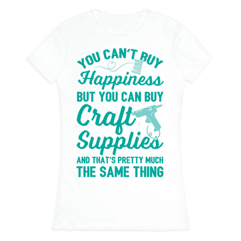 You Can't Buy Happiness But You Can Buy Craft Supplies Womens T-Shirt