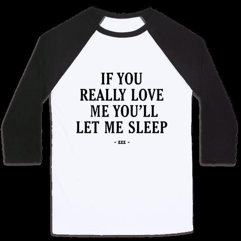 If You Really Love Me You'll Let Me Sleep Baseball Tee