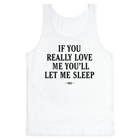If You Really Love Me You'll Let Me Sleep Tank Top