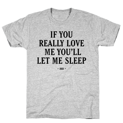 If You Really Love Me You'll Let Me Sleep Mens T-Shirt