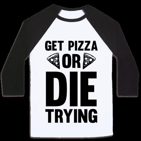Get Pizza Or Die Trying Baseball Tee