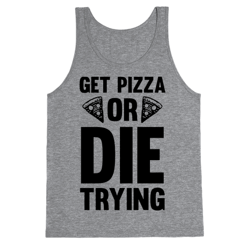 Get Pizza Or Die Trying Tank Top