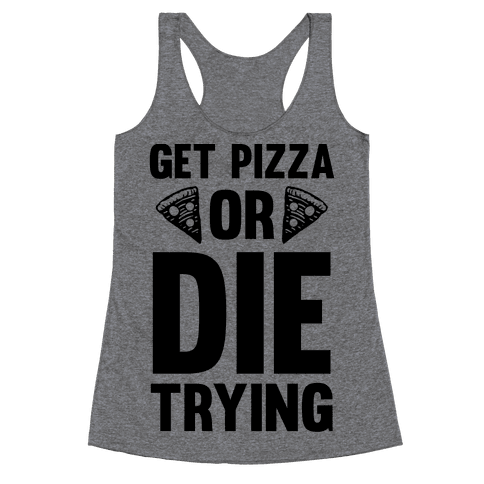 Get Pizza Or Die Trying Racerback Tank Top
