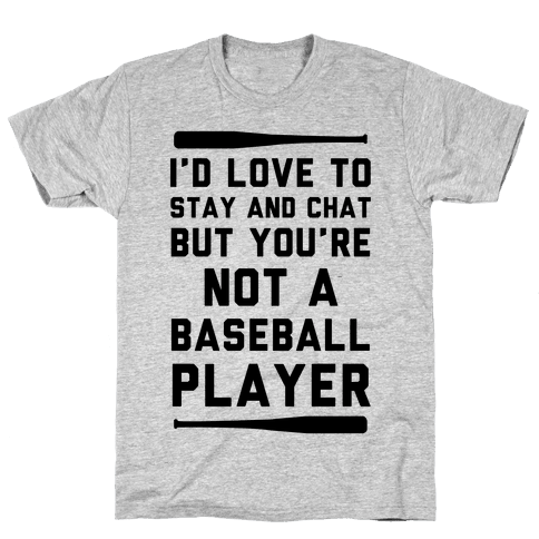 I'd Love To Stay And Chat But You're Not A Baseball Player Mens T-Shirt
