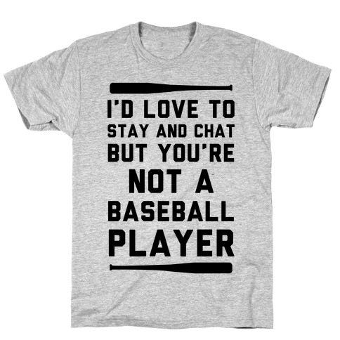 I'd Love To Stay And Chat But You're Not A Baseball Player T-Shirt