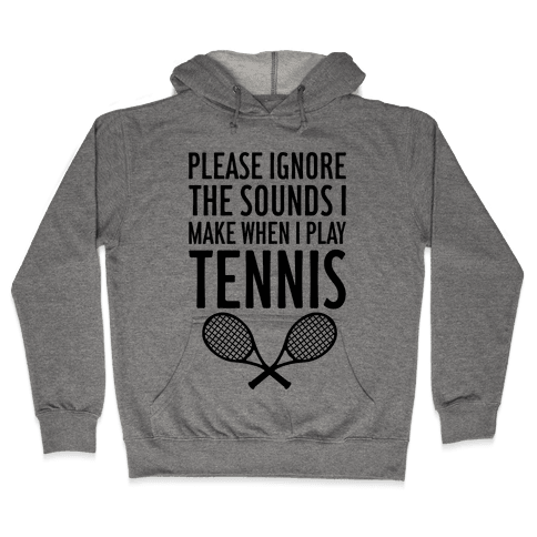 Please Ignore The Sounds I Make When I Play Tennis Hooded Sweatshirt