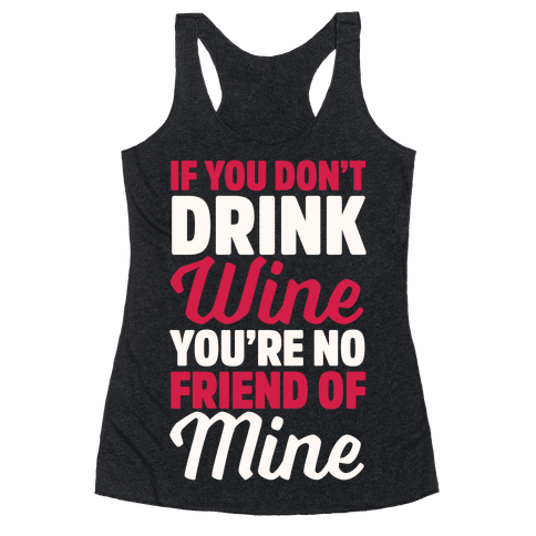 If You Don't Drink Wine You're No Friend Of Mine Racerback Tank Top