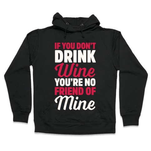 If You Don't Drink Wine You're No Friend Of Mine Hooded Sweatshirt