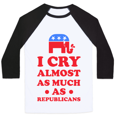 I Cry Almost as Much as Republicans Baseball Tee