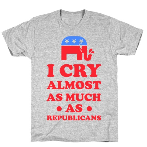 I Cry Almost as Much as Republicans T-Shirt