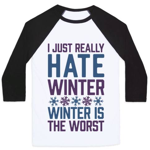 I Just Really Hate Winter, Winter Is The Worst Baseball Tee