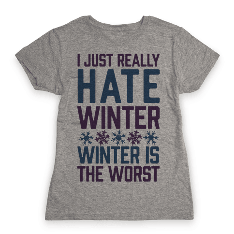 I Just Really Hate Winter, Winter Is The Worst Womens T-Shirt