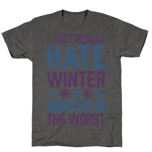 I Just Really Hate Winter, Winter Is The Worst T-Shirt