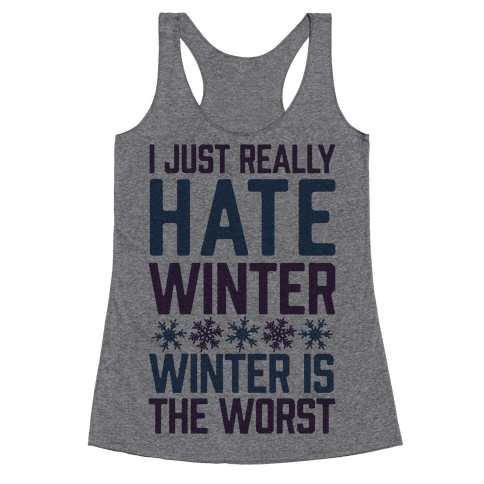 I Just Really Hate Winter, Winter Is The Worst Racerback Tank Top