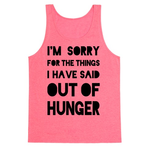 I'm Sorry for the Things I Have Said Out of Hunger Tank Top