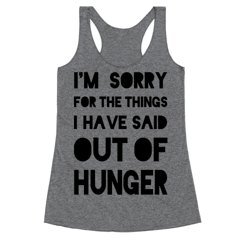I'm Sorry for the Things I Have Said Out of Hunger Racerback Tank Top