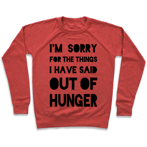 I'm Sorry for the Things I Have Said Out of Hunger Pullover