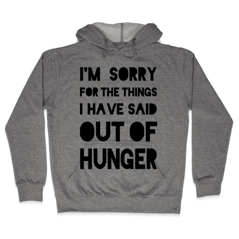 I'm Sorry for the Things I Have Said Out of Hunger Hooded Sweatshirt