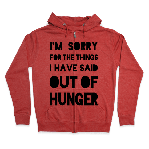 I'm Sorry for the Things I Have Said Out of Hunger Zip Hoodie