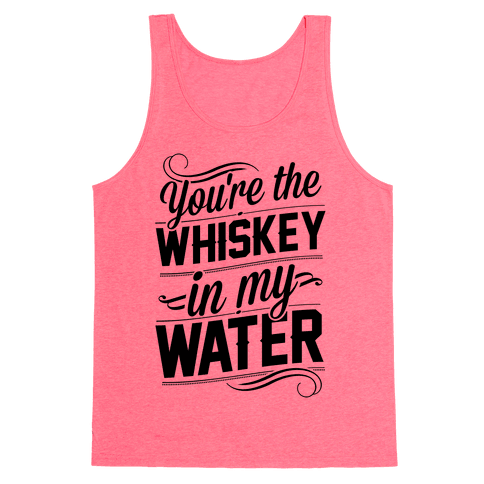 You're The Whiskey In My Water Tank Top