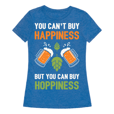 You Can 39 T Buy Happiness But You Can Buy Hoppiness T Shirt