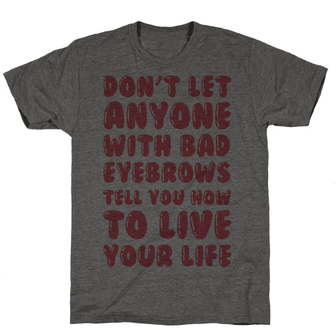 Don't Let Anyone With Bad Eyebrows Tell You How To Live Your Life Mens T-Shirt