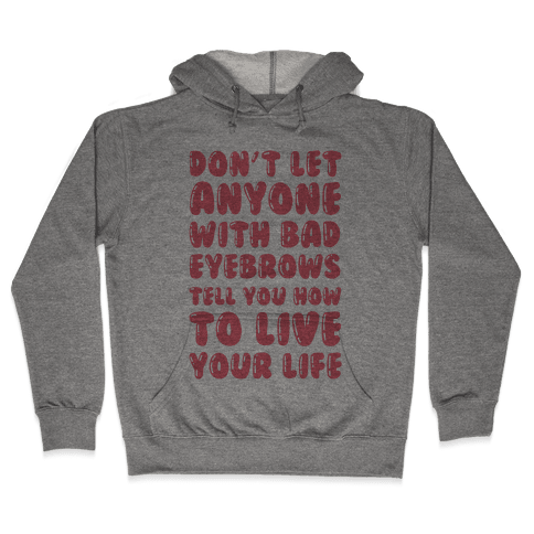 Don't Let Anyone With Bad Eyebrows Tell You How To Live Your Life Hooded Sweatshirt
