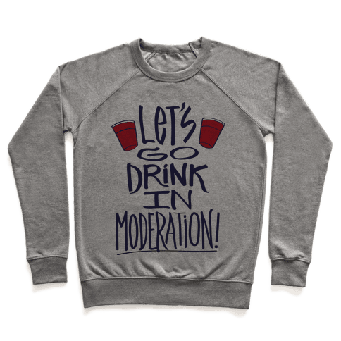 Let's Go Drink In Moderation! Pullover